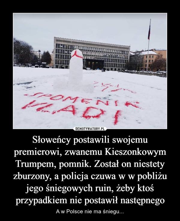 Słoweńcy postawili swojemu premierowi, zwanemu Kieszonkowym Trumpem, pomnik. Został on niestety zburzony, a policja czuwa w w pobliżu jego śniegowych ruin, żeby ktoś przypadkiem nie postawił następnego – A w Polsce nie ma śniegu...