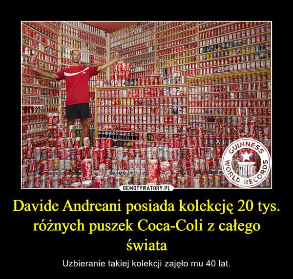 Davide Andreani posiada kolekcję 20 tys. różnych puszek Coca-Coli z całego świata – Uzbieranie takiej kolekcji zajęło mu 40 lat.