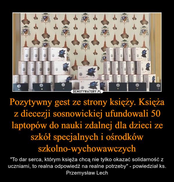 """Pozytywny gest ze strony księży. Księża z diecezji sosnowickiej ufundowali 50 laptopów do nauki zdalnej dla dzieci ze szkół specjalnych i ośrodków szkolno-wychowawczych – """"To dar serca, którym księża chcą nie tylko okazać solidarność z uczniami, to realna odpowiedź na realne potrzeby"""" - powiedział ks. Przemysław Lech"""