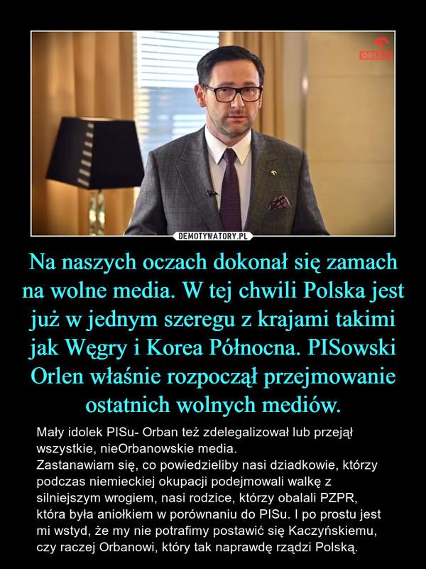 Na naszych oczach dokonał się zamach na wolne media. W tej chwili Polska jest już w jednym szeregu z krajami takimi jak Węgry i Korea Północna. PISowski Orlen właśnie rozpoczął przejmowanie ostatnich wolnych mediów. – Mały idolek PISu- Orban też zdelegalizował lub przejął wszystkie, nieOrbanowskie media. Zastanawiam się, co powiedzieliby nasi dziadkowie, którzy podczas niemieckiej okupacji podejmowali walkę z silniejszym wrogiem, nasi rodzice, którzy obalali PZPR, która była aniołkiem w porównaniu do PISu. I po prostu jest mi wstyd, że my nie potrafimy postawić się Kaczyńskiemu, czy raczej Orbanowi, który tak naprawdę rządzi Polską.