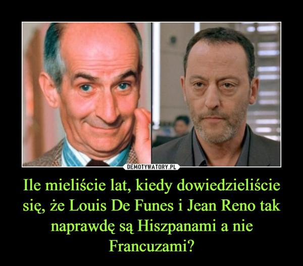 Ile mieliście lat, kiedy dowiedzieliście się, że Louis De Funes i Jean Reno tak naprawdę są Hiszpanami a nie Francuzami? –