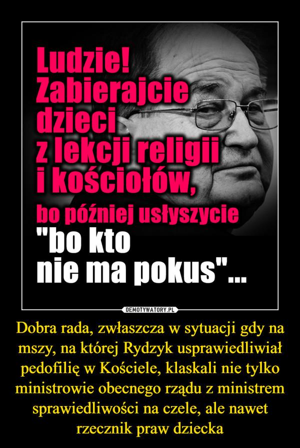 Dobra rada, zwłaszcza w sytuacji gdy na mszy, na której Rydzyk usprawiedliwiał pedofilię w Kościele, klaskali nie tylko ministrowie obecnego rządu z ministrem sprawiedliwości na czele, ale nawet rzecznik praw dziecka –