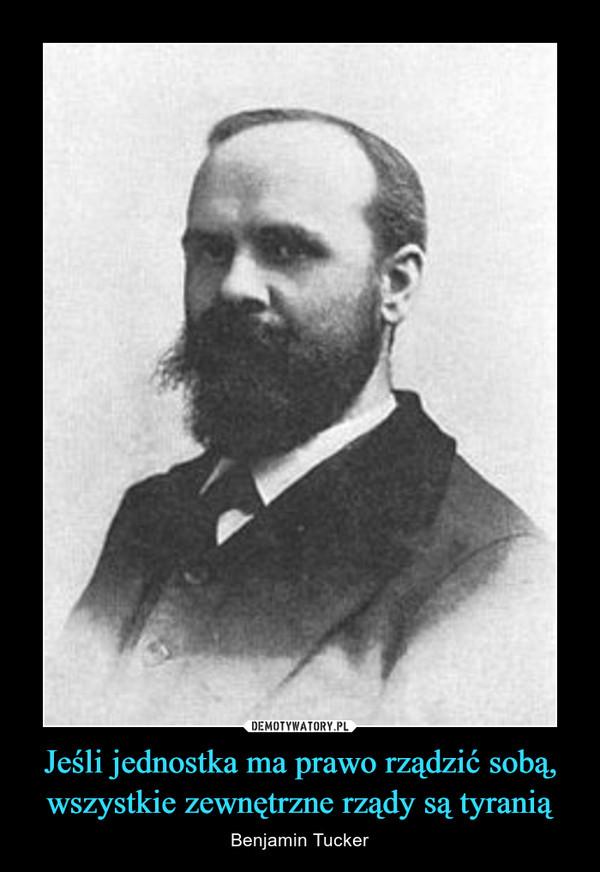 Jeśli jednostka ma prawo rządzić sobą, wszystkie zewnętrzne rządy są tyranią – Benjamin Tucker