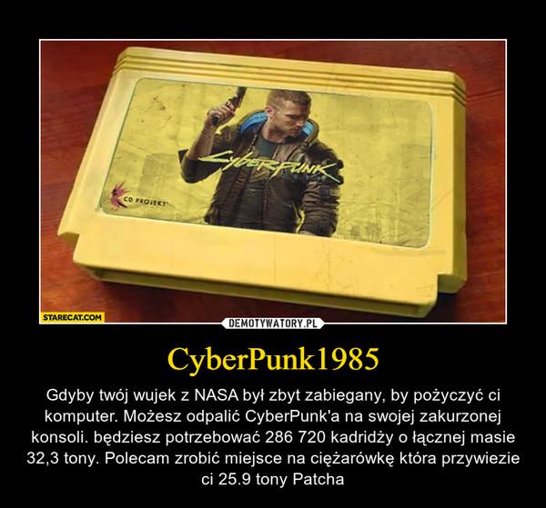 CyberPunk1985 – Gdyby twój wujek z NASA był zbyt zabiegany, by pożyczyć ci komputer. Możesz odpalić CyberPunk'a na swojej zakurzonej konsoli. będziesz potrzebować 286 720 kadridży o łącznej masie 32,3 tony. Polecam zrobić miejsce na ciężarówkę która przywiezie ci 25.9 tony Patcha