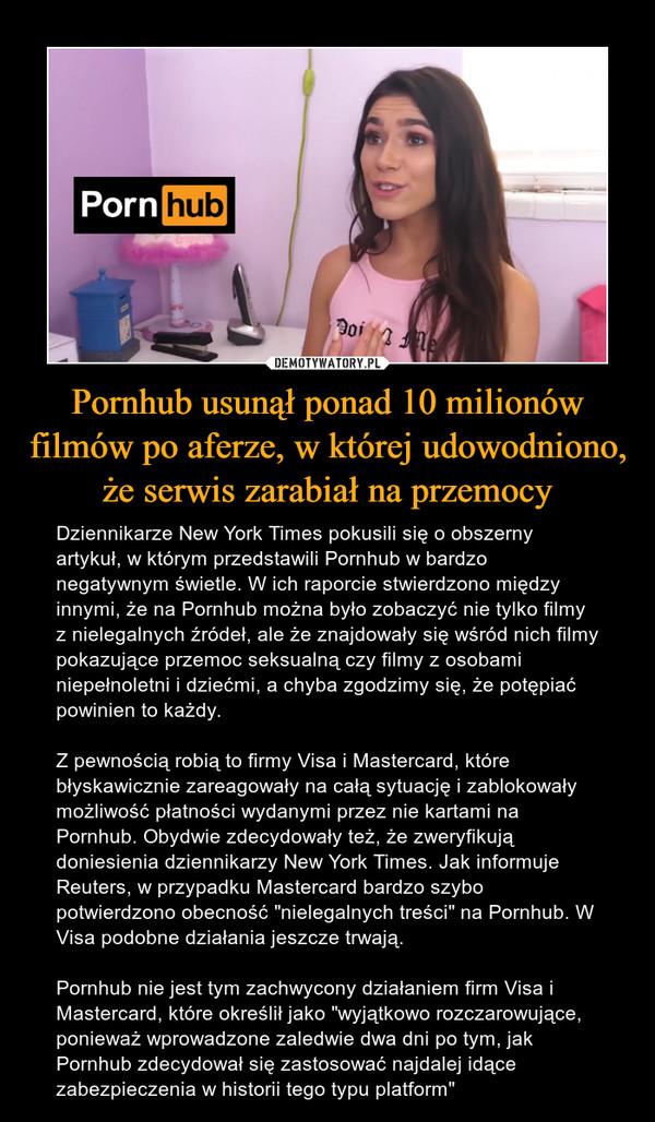 """Pornhub usunął ponad 10 milionów filmów po aferze, w której udowodniono, że serwis zarabiał na przemocy – Dziennikarze New York Times pokusili się o obszerny artykuł, w którym przedstawili Pornhub w bardzo negatywnym świetle. W ich raporcie stwierdzono między innymi, że na Pornhub można było zobaczyć nie tylko filmy z nielegalnych źródeł, ale że znajdowały się wśród nich filmy pokazujące przemoc seksualną czy filmy z osobami niepełnoletni i dziećmi, a chyba zgodzimy się, że potępiać powinien to każdy.Z pewnością robią to firmy Visa i Mastercard, które błyskawicznie zareagowały na całą sytuację i zablokowały możliwość płatności wydanymi przez nie kartami na Pornhub. Obydwie zdecydowały też, że zweryfikują doniesienia dziennikarzy New York Times. Jak informuje Reuters, w przypadku Mastercard bardzo szybo potwierdzono obecność """"nielegalnych treści"""" na Pornhub. W Visa podobne działania jeszcze trwają.Pornhub nie jest tym zachwycony działaniem firm Visa i Mastercard, które określił jako """"wyjątkowo rozczarowujące, ponieważ wprowadzone zaledwie dwa dni po tym, jak Pornhub zdecydował się zastosować najdalej idące zabezpieczenia w historii tego typu platform"""""""