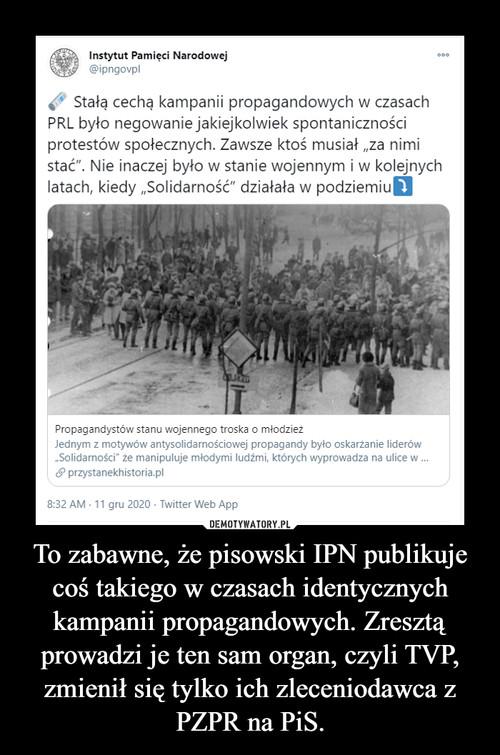To zabawne, że pisowski IPN publikuje coś takiego w czasach identycznych kampanii propagandowych. Zresztą prowadzi je ten sam organ, czyli TVP, zmienił się tylko ich zleceniodawca z PZPR na PiS.