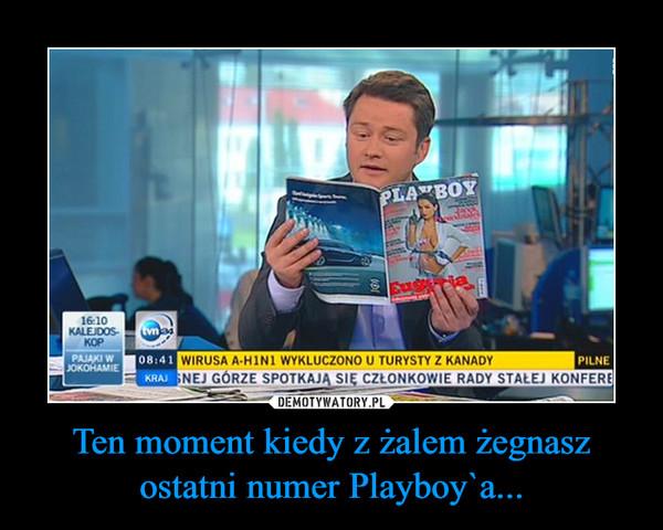 Ten moment kiedy z żalem żegnasz ostatni numer Playboy`a... –