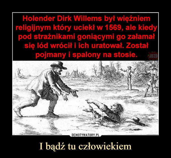 I bądź tu człowiekiem –  Holender Dirk Willems był więźniemreligijnym który uciekł w 1569, ale kiedypod strażnikami goniącymi go załamałsię lód wrócił i ich uratował. Zostałpojmany i spalony na stosie.