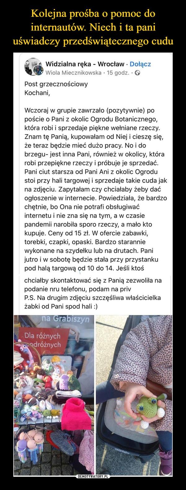 –  Widzialna ręka - Wrocław · DołączWiola Miecznikowska · 15 godz. · OPost grzecznościowyKochani,Wczoraj w grupie zawrzało (pozytywnie) popoście o Pani z okolic Ogrodu Botanicznego,która robi i sprzedaje piękne wełniane rzeczy.Znam tę Panią, kupowałam od Niej i cieszę się,że teraz będzie mieć dużo pracy. No i dobrzegu- jest inna Pani, również w okolicy, którarobi przepiękne rzeczy i próbuje je sprzedać.Pani ciut starsza od Pani Ani z okolic Ogrodustoi przy hali targowej i sprzedaje takie cuda jakna zdjęciu. Zapytałam czy chciałaby żeby daćogłoszenie w internecie. Powiedziała, że bardzochętnie, bo Ona nie potrafi obsługiwaćinternetu i nie zna się na tym, a w czasiepandemii narobiła sporo rzeczy, a mało ktokupuje. Ceny od 15 zł. W ofercie zabawki,torebki, czapki, opaski. Bardzo staranniewykonane na szydełku lub na drutach. Panijutro i w sobotę będzie stała przy przystankupod halą targową od 10 do 14. Jeśli ktośchciałby skontaktować się z Panią zezwoliła napodanie nru telefonu, podam na privP.S. Na drugim zdjęciu szczęśliwa właścicielkażabki od Pani spod hali :)na GrabiszynDla różnychdróżnychvaloobaby