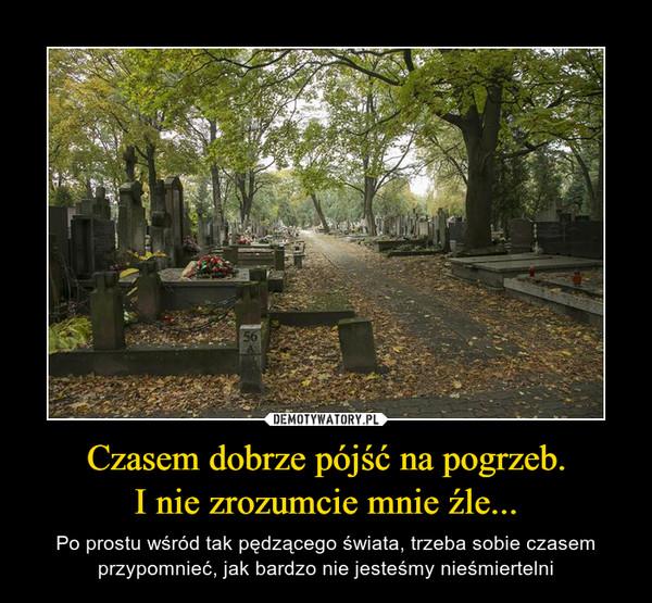 Czasem dobrze pójść na pogrzeb.I nie zrozumcie mnie źle... – Po prostu wśród tak pędzącego świata, trzeba sobie czasem przypomnieć, jak bardzo nie jesteśmy nieśmiertelni