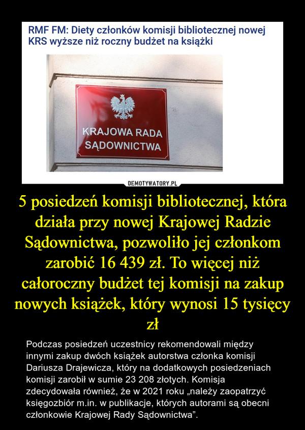 """5 posiedzeń komisji bibliotecznej, która działa przy nowej Krajowej Radzie Sądownictwa, pozwoliło jej członkom zarobić 16 439 zł. To więcej niż całoroczny budżet tej komisji na zakup nowych książek, który wynosi 15 tysięcy zł – Podczas posiedzeń uczestnicy rekomendowali między innymi zakup dwóch książek autorstwa członka komisji Dariusza Drajewicza, który na dodatkowych posiedzeniach komisji zarobił w sumie 23 208 złotych. Komisja zdecydowała również, że w 2021 roku """"należy zaopatrzyć księgozbiór m.in. w publikacje, których autorami są obecni członkowie Krajowej Rady Sądownictwa""""."""