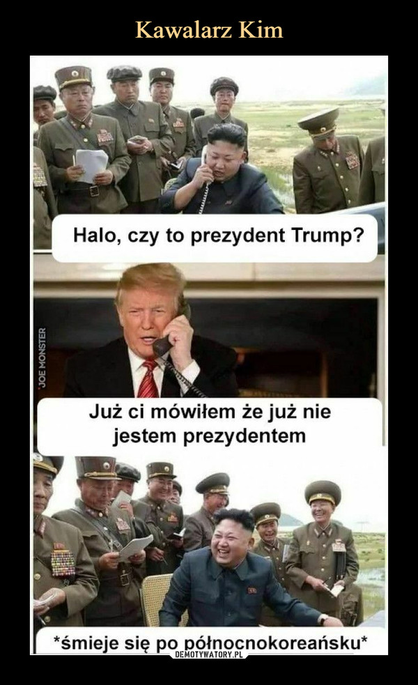 –  Halo, czy to prezydent Trump?Już ci mówiłem że już niejestem prezydentem*śmieje się po północnokoreańsku*