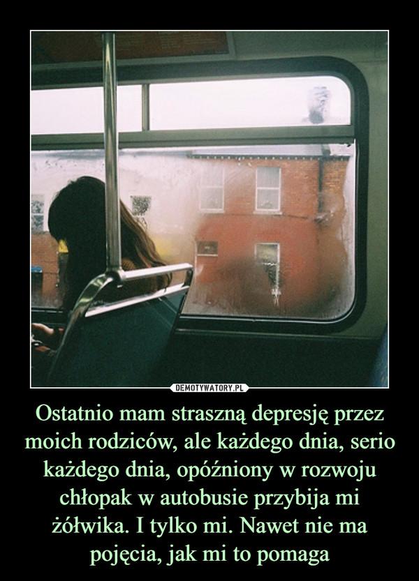 Ostatnio mam straszną depresję przez moich rodziców, ale każdego dnia, serio każdego dnia, opóźniony w rozwoju chłopak w autobusie przybija mi żółwika. I tylko mi. Nawet nie ma pojęcia, jak mi to pomaga –