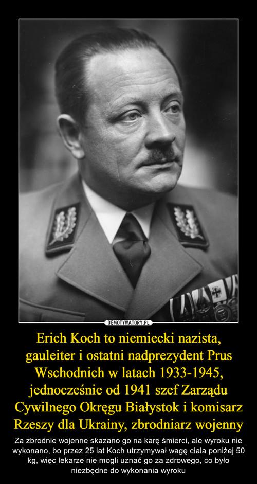 Erich Koch to niemiecki nazista, gauleiter i ostatni nadprezydent Prus Wschodnich w latach 1933-1945, jednocześnie od 1941 szef Zarządu Cywilnego Okręgu Białystok i komisarz Rzeszy dla Ukrainy, zbrodniarz wojenny