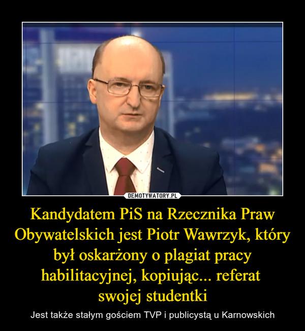 Kandydatem PiS na Rzecznika Praw Obywatelskich jest Piotr Wawrzyk, który był oskarżony o plagiat pracy habilitacyjnej, kopiując... referat swojej studentki – Jest także stałym gościem TVP i publicystą u Karnowskich