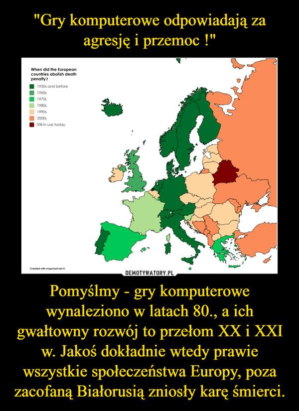 Pomyślmy - gry komputerowe wynaleziono w latach 80., a ich gwałtowny rozwój to przełom XX i XXI w. Jakoś dokładnie wtedy prawie wszystkie społeczeństwa Europy, poza zacofaną Białorusią zniosły karę śmierci. –