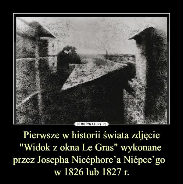 """Pierwsze w historii świata zdjęcie """"Widok z okna Le Gras"""" wykonane przez Josepha Nicéphore'a Niépce'go  w 1826 lub 1827 r. –"""