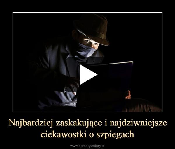 Najbardziej zaskakujące i najdziwniejsze ciekawostki o szpiegach –