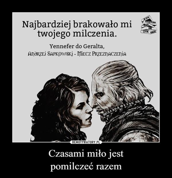 Czasami miło jestpomilczeć razem –  Najbardziej brakowało mitwojego milczenia.ESTENLUBIEZYTACYennefer do Geralta,ANDRZEJ SAPKOW8Kİ - MIECZ PRZEZNACZENIA