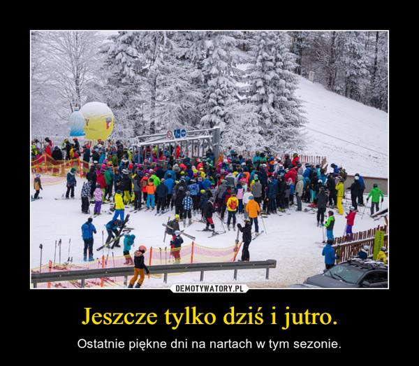 Jeszcze tylko dziś i jutro. – Ostatnie piękne dni na nartach w tym sezonie.