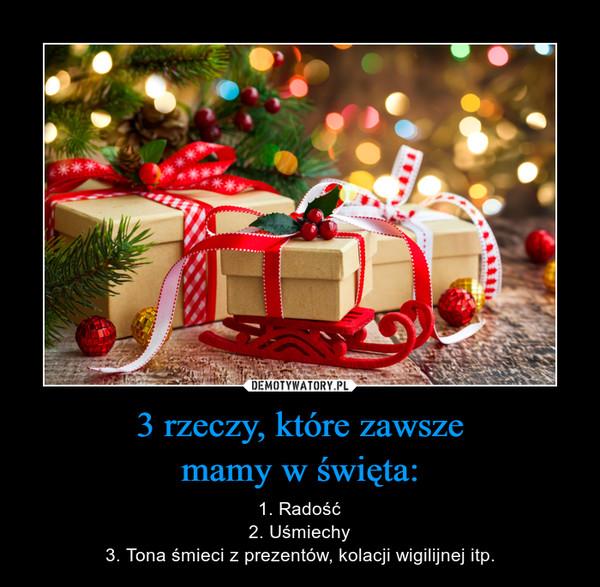 3 rzeczy, które zawszemamy w święta: – 1. Radość2. Uśmiechy3. Tona śmieci z prezentów, kolacji wigilijnej itp.