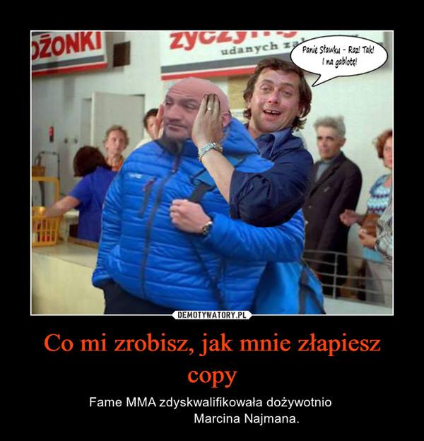 Co mi zrobisz, jak mnie złapiesz copy – Fame MMA zdyskwalifikowała dożywotnio                    Marcina Najmana.
