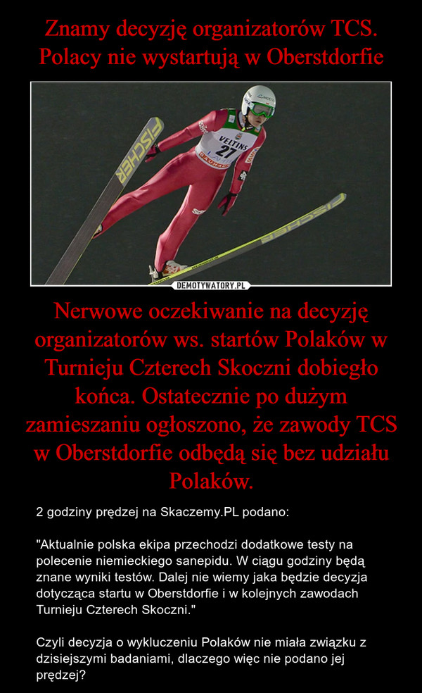 """Nerwowe oczekiwanie na decyzję organizatorów ws. startów Polaków w Turnieju Czterech Skoczni dobiegło końca. Ostatecznie po dużym zamieszaniu ogłoszono, że zawody TCS w Oberstdorfie odbędą się bez udziału Polaków. – 2 godziny prędzej na Skaczemy.PL podano:""""Aktualnie polska ekipa przechodzi dodatkowe testy na polecenie niemieckiego sanepidu. W ciągu godziny będą znane wyniki testów. Dalej nie wiemy jaka będzie decyzja dotycząca startu w Oberstdorfie i w kolejnych zawodach Turnieju Czterech Skoczni.""""Czyli decyzja o wykluczeniu Polaków nie miała związku z dzisiejszymi badaniami, dlaczego więc nie podano jej prędzej?"""