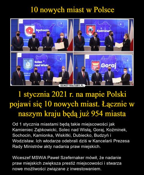 10 nowych miast w Polsce 1 stycznia 2021 r. na mapie Polski pojawi się 10 nowych miast. Łącznie w naszym kraju będą już 954 miasta