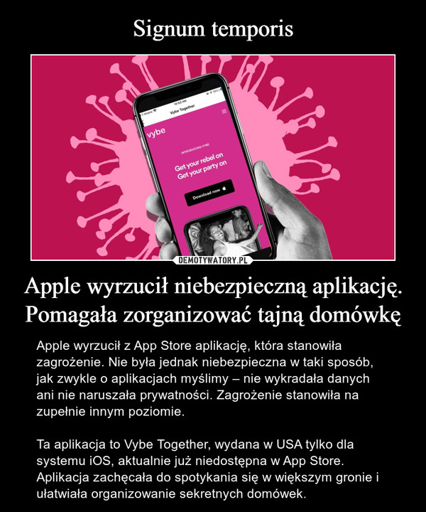 Apple wyrzucił niebezpieczną aplikację. Pomagała zorganizować tajną domówkę – Apple wyrzucił z App Store aplikację, która stanowiła zagrożenie. Nie była jednak niebezpieczna w taki sposób, jak zwykle o aplikacjach myślimy – nie wykradała danych ani nie naruszała prywatności. Zagrożenie stanowiła na zupełnie innym poziomie.Ta aplikacja to Vybe Together, wydana w USA tylko dla systemu iOS, aktualnie już niedostępna w App Store. Aplikacja zachęcała do spotykania się w większym gronie i ułatwiała organizowanie sekretnych domówek.