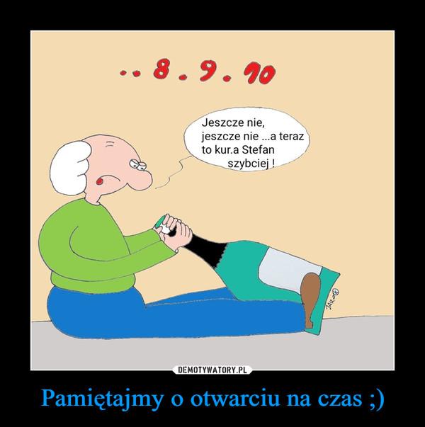 Pamiętajmy o otwarciu na czas ;) –