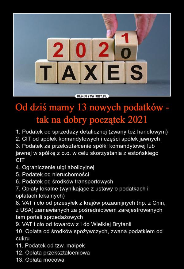 Od dziś mamy 13 nowych podatków - tak na dobry początek 2021 – 1. Podatek od sprzedaży detalicznej (zwany też handlowym)2. CIT od spółek komandytowych i części spółek jawnych3. Podatek za przekształcenie spółki komandytowej lub jawnej w spółkę z o.o. w celu skorzystania z estońskiego CIT4. Ograniczenie ulgi abolicyjnej5. Podatek od nieruchomości6. Podatek od środków transportowych7. Opłaty lokalne (wynikające z ustawy o podatkach i opłatach lokalnych)8. VAT i cło od przesyłek z krajów pozaunijnych (np. z Chin, z USA) zamawianych za pośrednictwem zarejestrowanych tam portali sprzedażowych9. VAT i cło od towarów z i do Wielkiej Brytanii10. Opłata od środków spożywczych, zwana podatkiem od cukru11. Podatek od tzw. małpek12. Opłata przekształceniowa13. Opłata mocowa