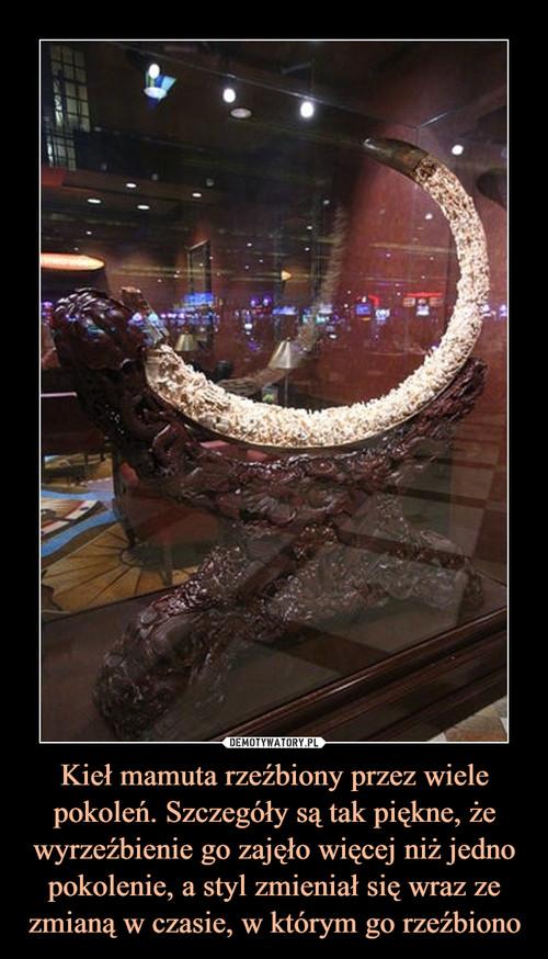 Kieł mamuta rzeźbiony przez wiele pokoleń. Szczegóły są tak piękne, że wyrzeźbienie go zajęło więcej niż jedno pokolenie, a styl zmieniał się wraz ze zmianą w czasie, w którym go rzeźbiono