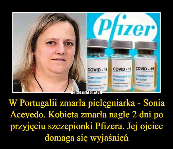 W Portugalii zmarła pielęgniarka - Sonia Acevedo. Kobieta zmarła nagle 2 dni po przyjęciu szczepionki Pfizera. Jej ojciec domaga się wyjaśnień –
