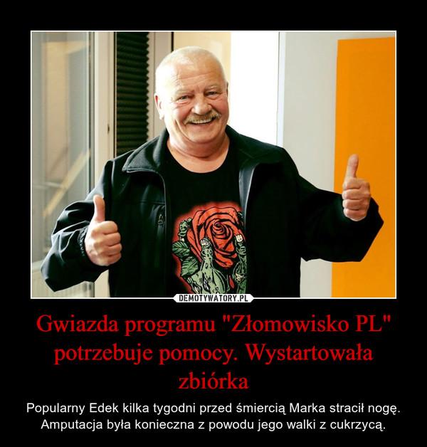 """Gwiazda programu """"Złomowisko PL"""" potrzebuje pomocy. Wystartowała zbiórka – Popularny Edek kilka tygodni przed śmiercią Marka stracił nogę. Amputacja była konieczna z powodu jego walki z cukrzycą."""