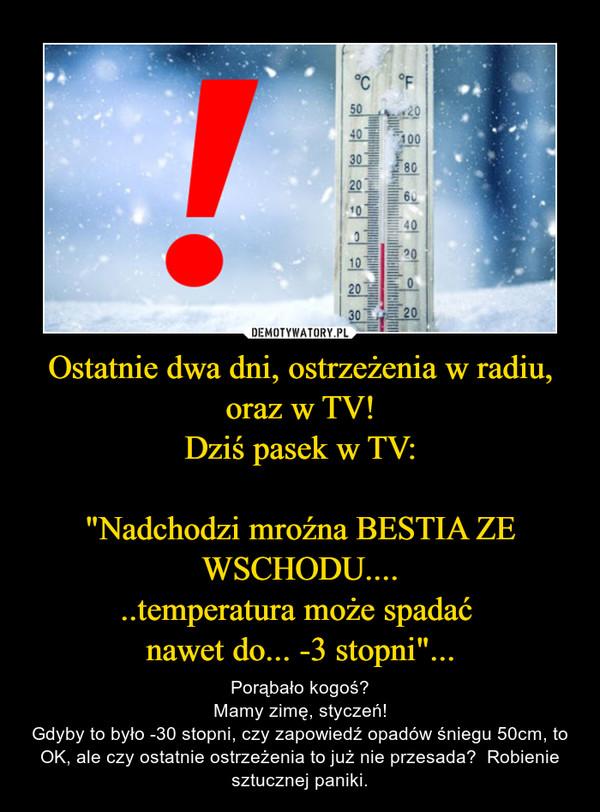 """Ostatnie dwa dni, ostrzeżenia w radiu, oraz w TV!Dziś pasek w TV:""""Nadchodzi mroźna BESTIA ZE WSCHODU......temperatura może spadać nawet do... -3 stopni""""... – Porąbało kogoś?Mamy zimę, styczeń!Gdyby to było -30 stopni, czy zapowiedź opadów śniegu 50cm, to OK, ale czy ostatnie ostrzeżenia to już nie przesada?  Robienie sztucznej paniki."""