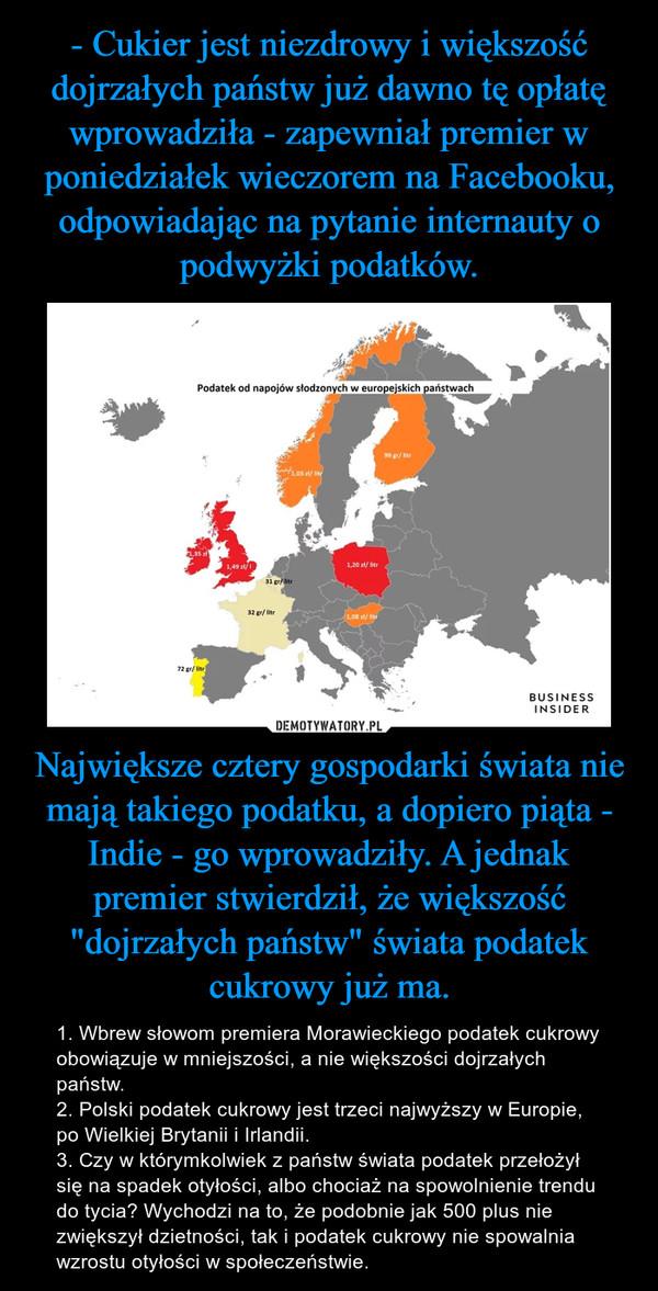 """Największe cztery gospodarki świata nie mają takiego podatku, a dopiero piąta - Indie - go wprowadziły. A jednak premier stwierdził, że większość """"dojrzałych państw"""" świata podatek cukrowy już ma. – 1. Wbrew słowom premiera Morawieckiego podatek cukrowy obowiązuje w mniejszości, a nie większości dojrzałych państw.2. Polski podatek cukrowy jest trzeci najwyższy w Europie, po Wielkiej Brytanii i Irlandii.3. Czy w którymkolwiek z państw świata podatek przełożył się na spadek otyłości, albo chociaż na spowolnienie trendu do tycia? Wychodzi na to, że podobnie jak 500 plus nie zwiększył dzietności, tak i podatek cukrowy nie spowalnia wzrostu otyłości w społeczeństwie."""