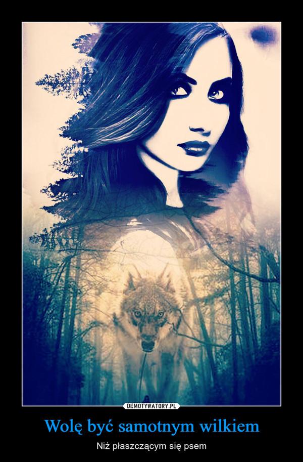 Wolę być samotnym wilkiem – Niż płaszczącym się psem