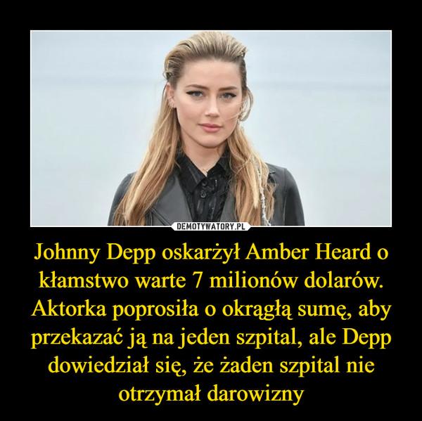 Johnny Depp oskarżył Amber Heard o kłamstwo warte 7 milionów dolarów. Aktorka poprosiła o okrągłą sumę, aby przekazać ją na jeden szpital, ale Depp dowiedział się, że żaden szpital nie otrzymał darowizny –