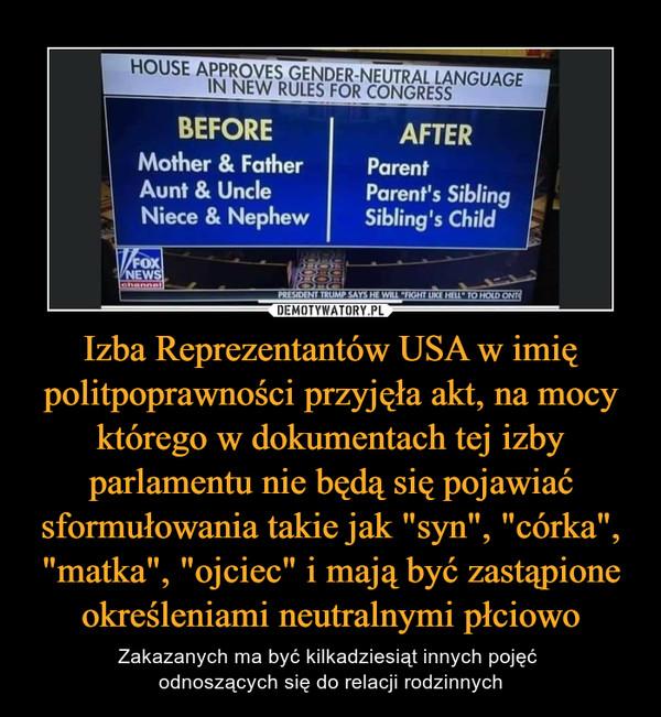 """Izba Reprezentantów USA w imię politpoprawności przyjęła akt, na mocy którego w dokumentach tej izby parlamentu nie będą się pojawiać sformułowania takie jak """"syn"""", """"córka"""", """"matka"""", """"ojciec"""" i mają być zastąpione określeniami neutralnymi płciowo – Zakazanych ma być kilkadziesiąt innych pojęć odnoszących się do relacji rodzinnych House aproves gender-neutral language in new rules for congress Before After Mother & father parents Aunt & uncle parent's siblings niece &nephew sibling's child"""