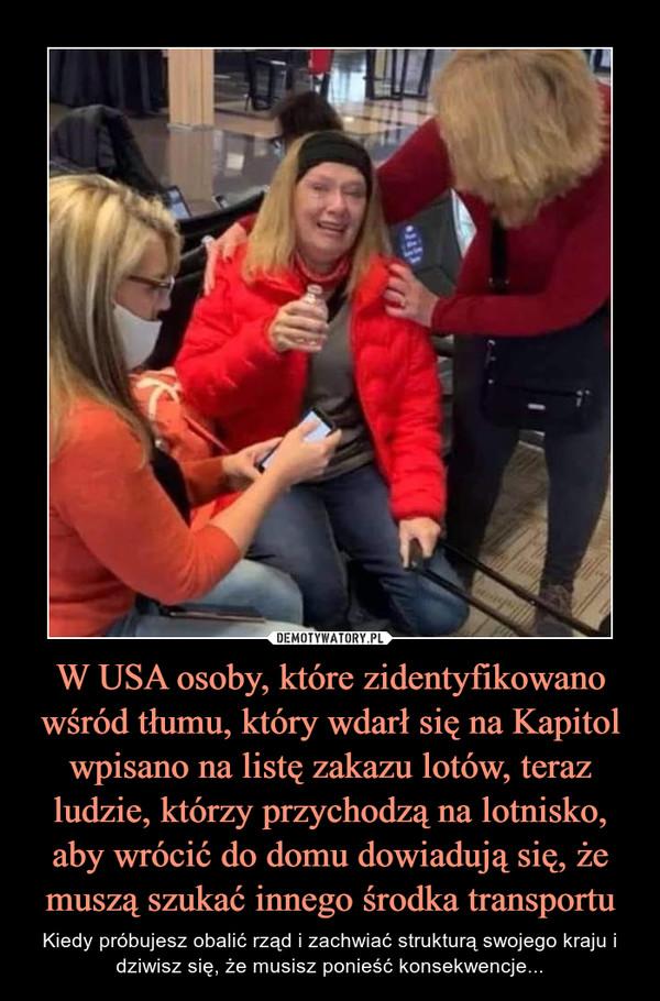 W USA osoby, które zidentyfikowano wśród tłumu, który wdarł się na Kapitol wpisano na listę zakazu lotów, teraz ludzie, którzy przychodzą na lotnisko, aby wrócić do domu dowiadują się, że muszą szukać innego środka transportu – Kiedy próbujesz obalić rząd i zachwiać strukturą swojego kraju i dziwisz się, że musisz ponieść konsekwencje...