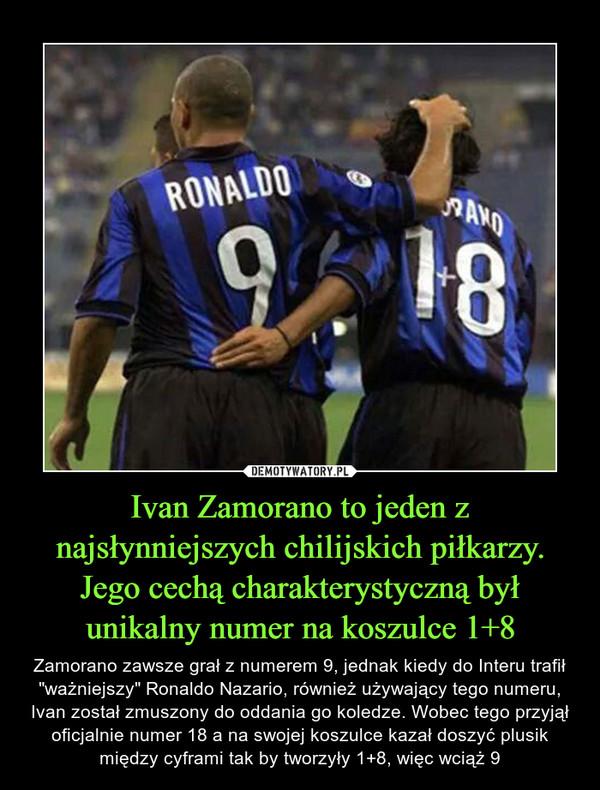 """Ivan Zamorano to jeden z najsłynniejszych chilijskich piłkarzy. Jego cechą charakterystyczną był unikalny numer na koszulce 1+8 – Zamorano zawsze grał z numerem 9, jednak kiedy do Interu trafił """"ważniejszy"""" Ronaldo Nazario, również używający tego numeru, Ivan został zmuszony do oddania go koledze. Wobec tego przyjął oficjalnie numer 18 a na swojej koszulce kazał doszyć plusik między cyframi tak by tworzyły 1+8, więc wciąż 9"""