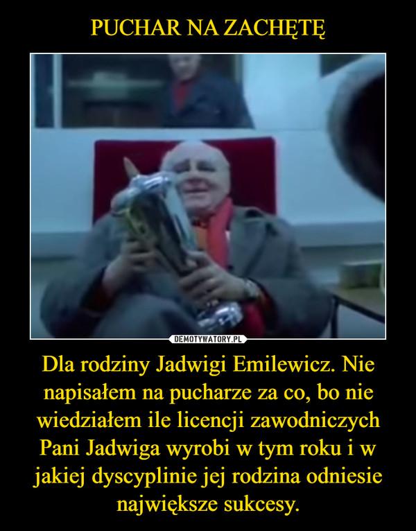 Dla rodziny Jadwigi Emilewicz. Nie napisałem na pucharze za co, bo nie wiedziałem ile licencji zawodniczych Pani Jadwiga wyrobi w tym roku i w jakiej dyscyplinie jej rodzina odniesie największe sukcesy. –