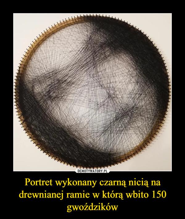Portret wykonany czarną nicią na drewnianej ramie w którą wbito 150 gwoździków –