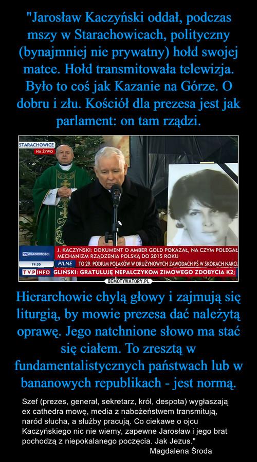 """""""Jarosław Kaczyński oddał, podczas mszy w Starachowicach, polityczny (bynajmniej nie prywatny) hołd swojej matce. Hołd transmitowała telewizja. Było to coś jak Kazanie na Górze. O dobru i złu. Kościół dla prezesa jest jak parlament: on tam rządzi. Hierarchowie chylą głowy i zajmują się liturgią, by mowie prezesa dać należytą oprawę. Jego natchnione słowo ma stać się ciałem. To zresztą w fundamentalistycznych państwach lub w bananowych republikach - jest normą."""