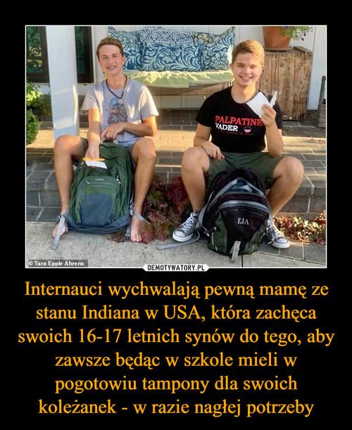 Internauci wychwalają pewną mamę ze stanu Indiana w USA, która zachęca swoich 16-17 letnich synów do tego, aby zawsze będąc w szkole mieli w pogotowiu tampony dla swoich koleżanek - w razie nagłej potrzeby