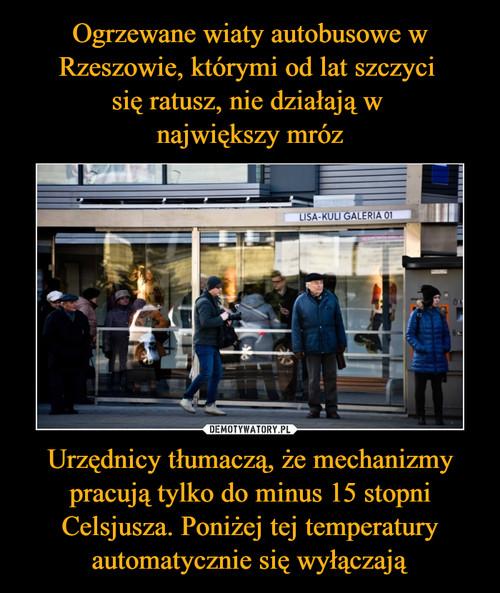 Ogrzewane wiaty autobusowe w Rzeszowie, którymi od lat szczyci  się ratusz, nie działają w  największy mróz Urzędnicy tłumaczą, że mechanizmy pracują tylko do minus 15 stopni Celsjusza. Poniżej tej temperatury automatycznie się wyłączają