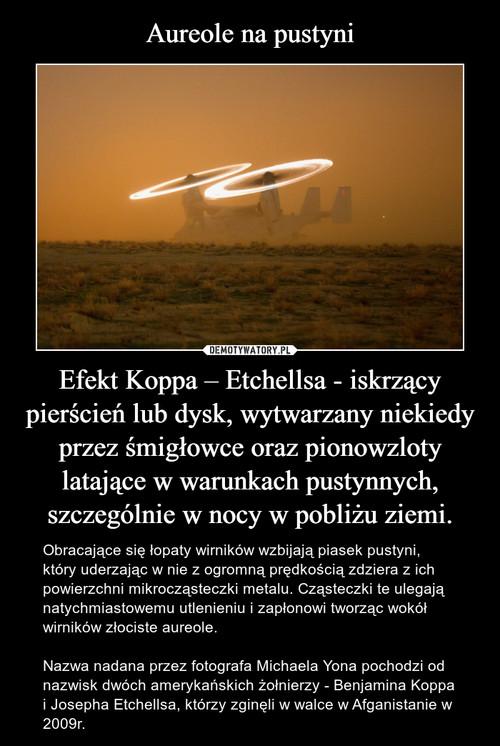 Aureole na pustyni Efekt Koppa – Etchellsa - iskrzący pierścień lub dysk, wytwarzany niekiedy przez śmigłowce oraz pionowzloty latające w warunkach pustynnych, szczególnie w nocy w pobliżu ziemi.