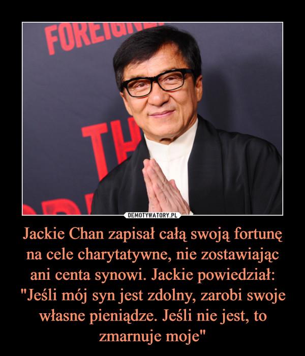 """Jackie Chan zapisał całą swoją fortunę na cele charytatywne, nie zostawiającani centa synowi. Jackie powiedział:""""Jeśli mój syn jest zdolny, zarobi swoje własne pieniądze. Jeśli nie jest, to zmarnuje moje"""" –"""
