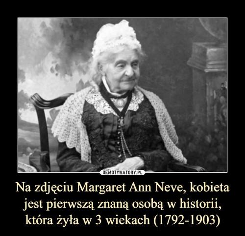 Na zdjęciu Margaret Ann Neve, kobieta jest pierwszą znaną osobą w historii, która żyła w 3 wiekach (1792-1903)