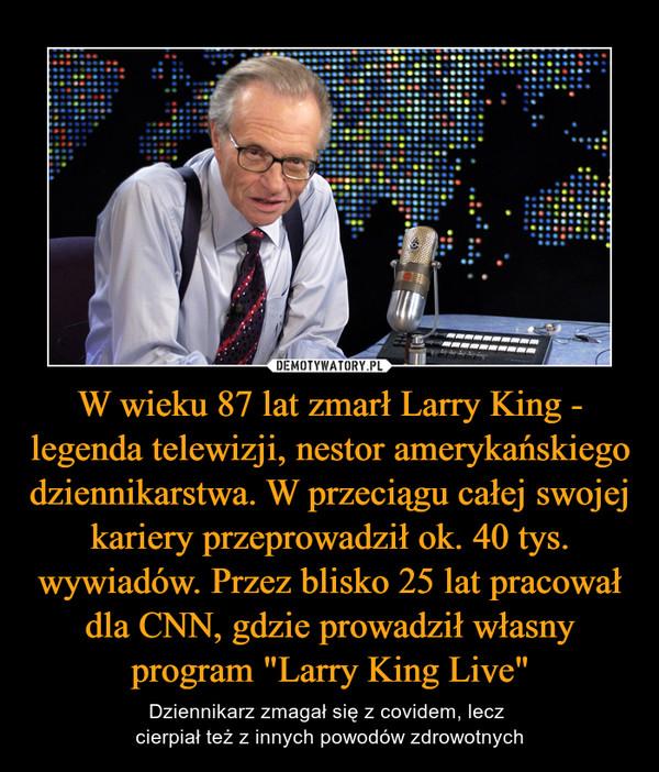 """W wieku 87 lat zmarł Larry King - legenda telewizji, nestor amerykańskiego dziennikarstwa. W przeciągu całej swojej kariery przeprowadził ok. 40 tys. wywiadów. Przez blisko 25 lat pracował dla CNN, gdzie prowadził własny program """"Larry King Live"""" – Dziennikarz zmagał się z covidem, lecz cierpiał też z innych powodów zdrowotnych"""